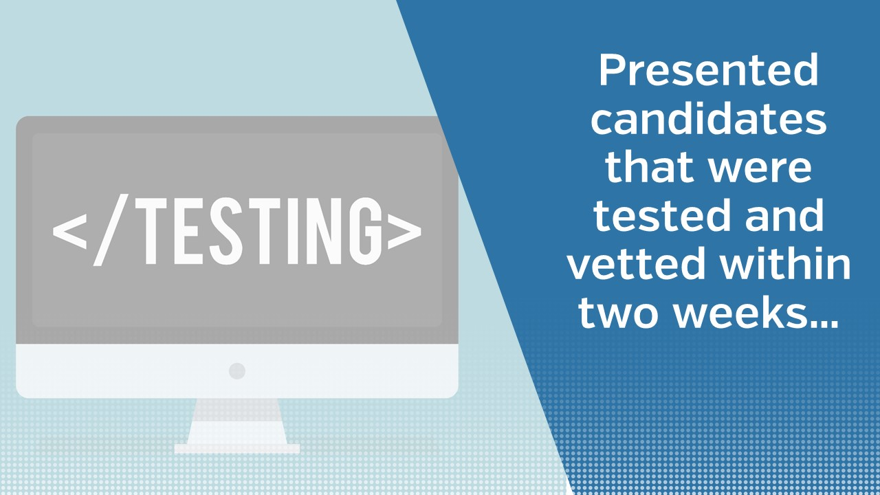 Presented candidates that were tested and vetted within two weeks...