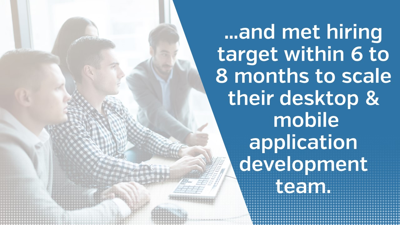 ...and met hiring target within 6 to 8 months to scale their desktop & mobile application development team.