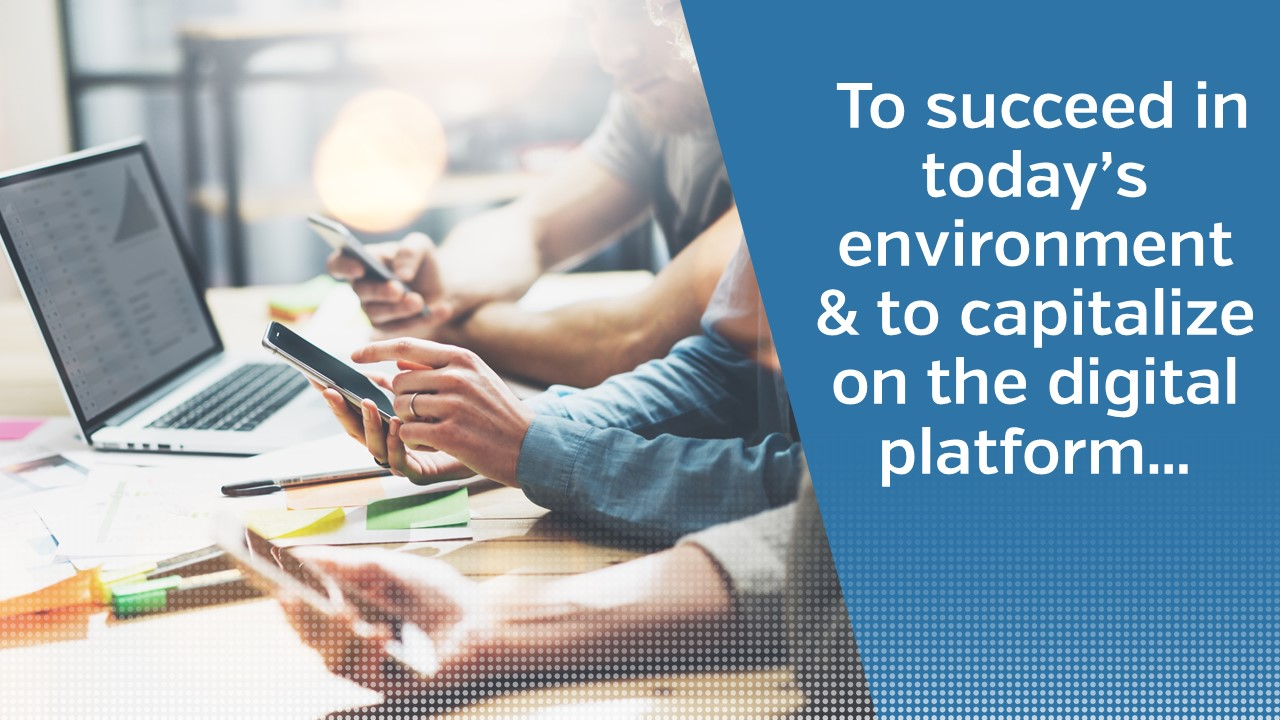 To succeed in today's environment & to capitalize on the digital platform...