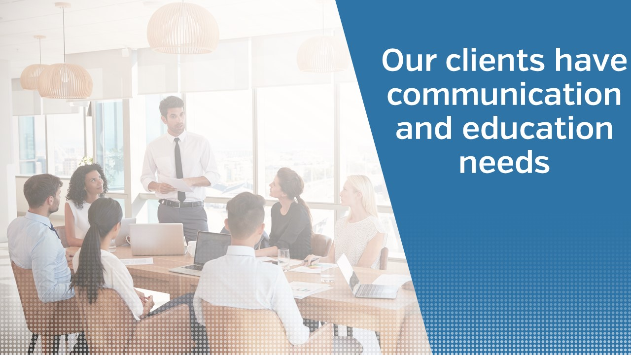 Our clients have communication and education needs