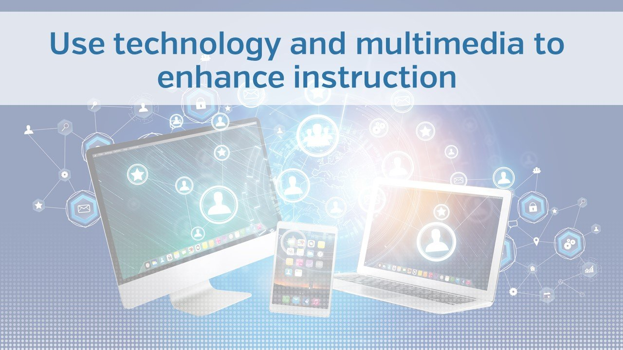 Use technology and multimedia to enhance instruction
